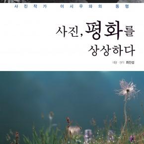 """사진작가 이시우와의 동행 """"사진, 평화를 상상하다"""" – 최진섭작가신간"""